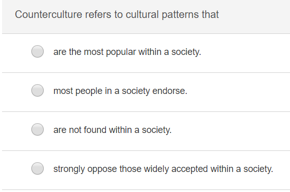 Counterculture refers to cultural patterns that are the most popular within a society. most people in a society endorse. are not found within a society. strongly oppose those widely accepted within a society.