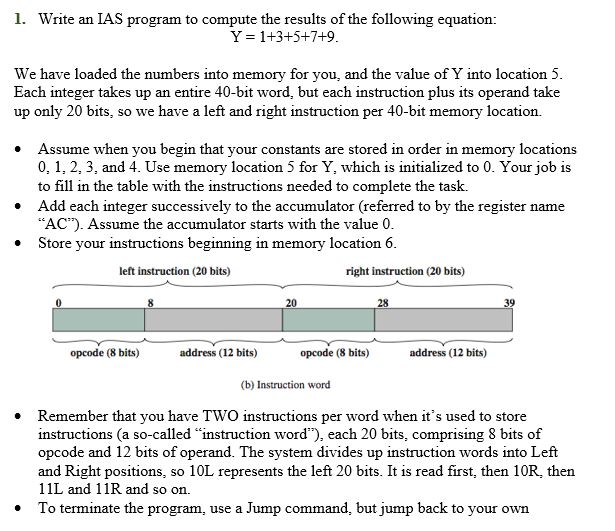 1. Write an IAS program to compute the results of the following equation: Y = 1+3+5+7+9 We have loaded the numbers into memory for you, Each integer takes up an entire 40-bit word, but each instruction plus its operand take up only 20 bits, so we have a left and right instruction per 40-bit memory location. and the value of Y into location 5 Assume when you begin that your constants are stored in order in memory locations 0, 1, 2, 3, and 4. Use memory location 5 for Y, which is initialized to 0. Your job is to fill in the table with the instructions needed to complete the task. Add each integer successively to the accumulator (referred to by the register name AC). Assume the accumulator starts with the value 0 Store your instructions beginning in memory location6 left instruction (20 bits) right instruction (20 bits) 20 28 opcode (8 bits) address (12 bits) opcode (8 bits) address (12 bits) (b) Instruction word Remember that you have TWO instructions per word when its used to store instructions (a so-called instruction word), each 20 bits, comprising 8 bits of opcode and 12 bits of operand. The system divides up instruction words into Left and Right positions, so 10L represents the left 20 bits. It is read first, then 10R, then 11L and 11R and so on. To terminate the program, use a Jump command, but jump back to your own