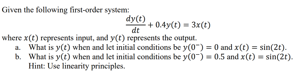 Given the following first-order system: dy(t) dt where x(t) represents input, and y(t) represents the output. What is y(t) when and let initial conditions be y(0-) = 0 and x(t)-sin(2) What is y(t) when and let initial conditions be (0-) = 0.5 and x(t) = sin(2) Hint: Use linearity principles a. b.