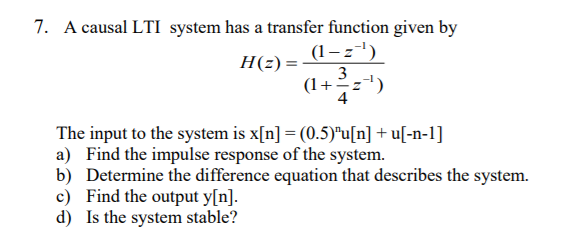 7. A causal LTI system has a transfer function given by H (z) = -1 (1 4 The input to the system is x[n] = (0.5)u[n] + u[-n-1] ) Find the impulse response of the system b) Determine the difference equation that describes the system. c) Find the output y[n]. d) Is the system stable?