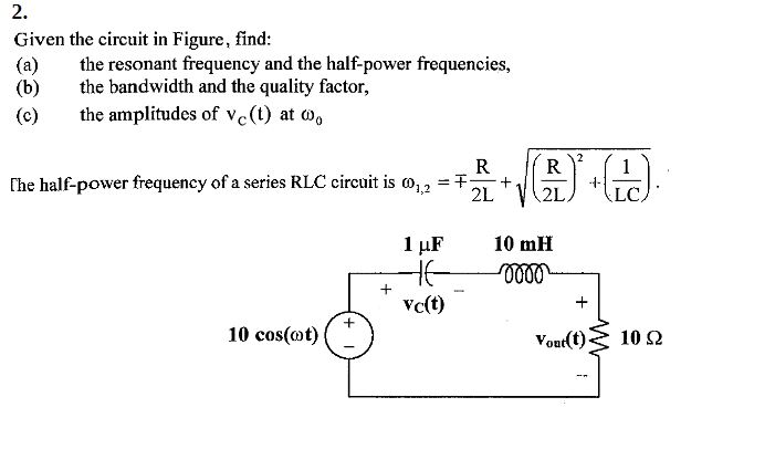 2. Given the circuit in Figure, find: (a) he resonant frequency and the half-power frequencies, (b) the bandwidth and the quality factor, (c) the amplitudes of vc (t) at ω。 [he half-power frequency ofa series RLC circuit is o,,-干2L+ (2 +11 +vc(t) 10 cos(ot Vout(t) 10 Ω