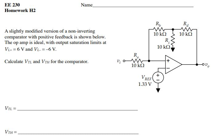 EE 230 Homework H2 Name Rb Rd A slightly modified version of a non-inverting comparator with positive feedback is shown below. The op amp is ideal, with output saturation limits at Vi+ = 6 Vand Vi-=-6 V. 10 kQ 10kΩ R. Ra Calculate VTL and VTH for the comparator. 10 kQ Ov REF 1.33 V VTH =
