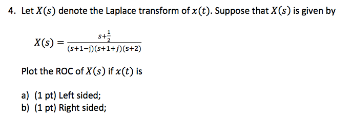 4. Let X(s denote the Laplace transform of x(t). Suppose that XCs) is given by S+ X(s) (s +1-j)(s+1+j)(s+2) Plot the ROC of XOs) if x(t) is a) (1 pt) Left sided; b) (1 pt) Right sided;