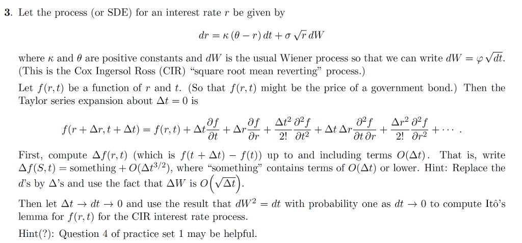 3. Let the process (or SDE) for an interest rate r be given by where K and θ are positive constants and dW is the usual Wiener process so that we can write dW p V t. This is the Cox Ingersol Ross (CIR) square root mean reverting process.) Let f(r,t) be a function of r and t. (So that f(r, t) might be the price of a government bond.) Then the Taylor series expansion about At-0 is First, compute Δ.Ur,t) (which s f(t+Δ)-f(t)) up to and including terms 0(Δt). That is, write Δ/S,t) = something + O(At3/2), where something contains terms of 0(Δ) or lower. Hint: Replace the ds by Δs and use the fact that ΔW, is O(VA) Then let Δt → dt → 0 and use the result that dW2-dt with probability one as dt → 0 to compute lt ,s lemma for f(r,t) for the CIR interest rate process. Hint(?): Question 4 of practice set 1 may be helpful