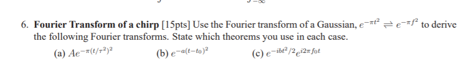 6. Fourier Transform of a chirp [15pts] Use the Fourier transform of a Gauseto derive the following Fourier transforms. State which theorems you use in each case. (a) Ae-/2 b) e-alt-to)2 (c) e-ibe 2e2 fot