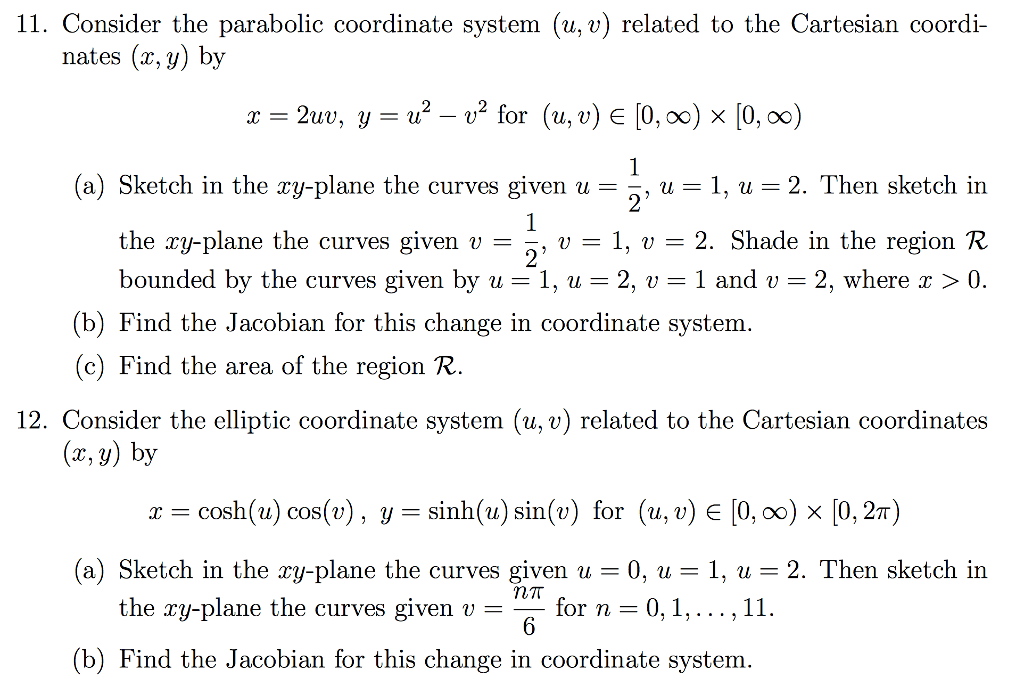 11. Consider the parabolic coordinate system (u, v) related to the Cartesian coordi- nates (z, y by 2uv, y u -v for (u, v) E 0, oo) x 0, oo) (a) etch in the ay-plane the curves given u u 1, u 2. Then sketch in the ry-plane the curves given v 33, v 1, v 2. Shade in the region R bounded by the curves given by u 1, u 2, v 1 and v 2, where 0. (b) Find the Jacobian for this change in coordinate system. (c) Find the area of the region R. 12. Consider the elliptic coordinate system (u, v) related to the Cartesian coordinates (z, y) by r cosh (u) cos(v), y sinh (mu) sin (v) for (u, v) E 0, oo) x 0, 2T) (a) Sketch in the ry-plane the curves given u F 0, u 1, u 2. Then sketch in the ry-plane the curves given v for n 0, 1,..., 11. (b) Find the Jacobian for this change in coordinate system.