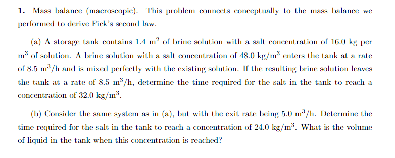 1. Mass balance (macroscopic). This problem connects conceptually to the mass balance we performed to derive Ficks second law. (a) A storage tank contains 1.4 m2 of brine solution with a salt concentration of 16.0 kg per Im3 of solution. A brine solution with a salt concentration of 48.0 kg/m3 enters the tank at a rate of 8.5 m3/h and is mixed perfectly with the existing solution. If the resulting brine solution leaves the tank at a rate of 8.5 m/h, determine the time required for the salt in the tank to reach a concentration of 32.0 kg/m3 (b) Consider the same system as in (a), bu with the exit bng 5.0 3/h. Determine the time required for the salt in the tank to reach a concentration of 24.0 kg/3. What is the volume of liquid in the tank when this concentration is reached?