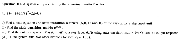 Question 111. A system is represented by the following transfer function G(s)= (s+1)/(s2+5s+6) ) Find a state equation and state transition matrices (A,B, C and D) of the system for a step input 6u(t). ii) Find the state transition matrix e( iii) Find the output response of system y(t) to a step input 6u(t) using state transition matrix. iv) Obtain the output response y(t) of the system with two other methods for step input 6u(t).