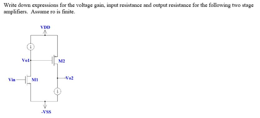 Write down expressions for the voltage gain, input resistance and output resistance for the following two stage amplifiers. Assume ro is finite. VDD Vol M2 Vin M1