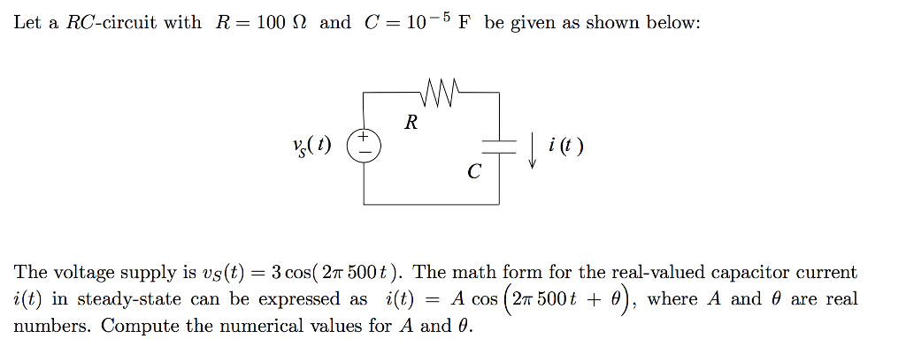 Let a RC-circuit with R = 100 Ω and C = 10-5 F be given as shown below: i (C) The voltage supply is vs(t) 3 cos(2π 500 t). The math form for the real-valued capacitor current i(t) in steady-state can be expressed as i(t) Acos (2π 500 t + θ), where A and θ are real numbers. Compute the numerical values for A and θ.