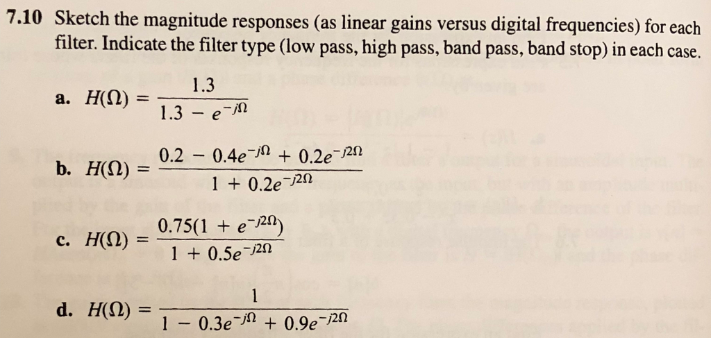 7.10 Sketch the magnitude responses (as linear gains versus digital frequencies) for each filter. Indicate the filter type (low pass, high pass, band pass, band stop) in each case. a. H(() = 13-e- b. H(O) = 1.3 0.2-0.4e-12 + 0.2e-J2Ω 1 + 0.2e-2Ω H(Ω) = 0.75(1 + e-m) c, 1 + 0.5e-2Ω d, H(Q)= 1-0.3e-A + 0.9e-2Ω