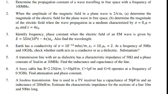 Determine the propagation constant of a wave travelling in free space with a frequency of 00MHz 2. When the amplitude of the magnetic field in a plane wave is 2A/m, (a) determine the magnitude of the electric field for the plane wave in free space, (b) determine the magnitude of the electric field when the wave propagation in a medium characterized by ơ 0.1 Ho and ε 4ε0. 3. Identify frequency, phase constant when the electric field of an EM wave is given by E 5Sin(108t - 4x)a. Also find the wavelength. 4, 10-12 mho/rn,Ep-10, 14--2. At a frequency of 50Hz Earth has a conductivity of σ and 10GHz, check whether earth acts as a conductor or as a dielectric. Substantiate? A transmission line with air as dielectric has a characteristic impedance of 50Ω and a phase constant of 3rad/m at 10MHz. Find the inductance and capacitance of the line A lossy cable has R-22512m, L-1OuH/m, C-|pF/m and G-0 operates at a frequency of 0.5GHz. Find attenuation and phase constant. 7. A lossless transmission line is used in a TV receiver has a capacitance of 50pF/m and an inductance of 200nH/m. Estimate the characteristic impedance for the sections of a line 10m and 500m long