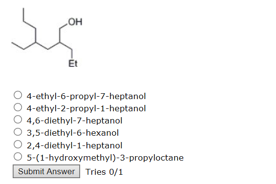 OH Et O 4-ethyl-6-propyl-7-heptanol O 4-ethyl-2-propyl-1-heptanol O 4,6-diethyl-7-heptanol O 3,5-diethyl-6-hexanol O 2,4-diethyl-1-heptanol O 5-(1-hydroxymethyl)-3-propyloctane Submit Answer Tries 0/1