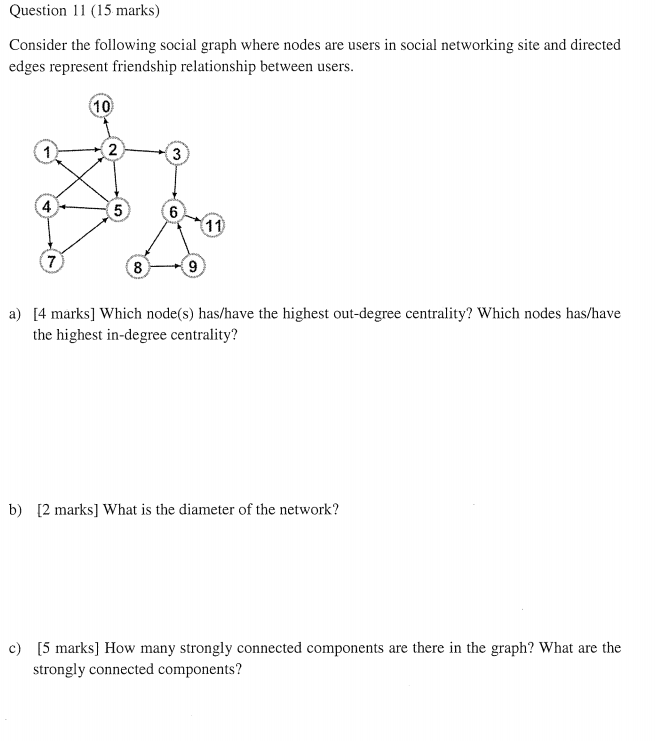 Question 11 (15 marks) Consider the following social graph where nodes are users in social networking site and directed edges represent friendship relationship between users 10) 2 4 8 [4 marks] Which node(s) has/have the highest out-degree centrality? Which nodes has/have the highest in-degree centrality? a) b) 2 marks] What is the diameter of the network? strongly connected components?