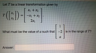 Let T be a linear transformation given by x2 2x1 What must be the value of a such that-2 is in the range of T? Answer