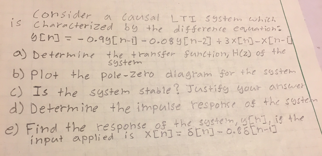 Consider a causal LTI S9Stem whch s Characterized by the differente euation a) Determine the transfer Suntion, H(z) os the b) Plot +he pole-Zero diagram for the soh d) Determ ine the impulse response os the o S9stem c) Is the system stable? Tastify your answer e) Find the response os the sostem,uhi,i the