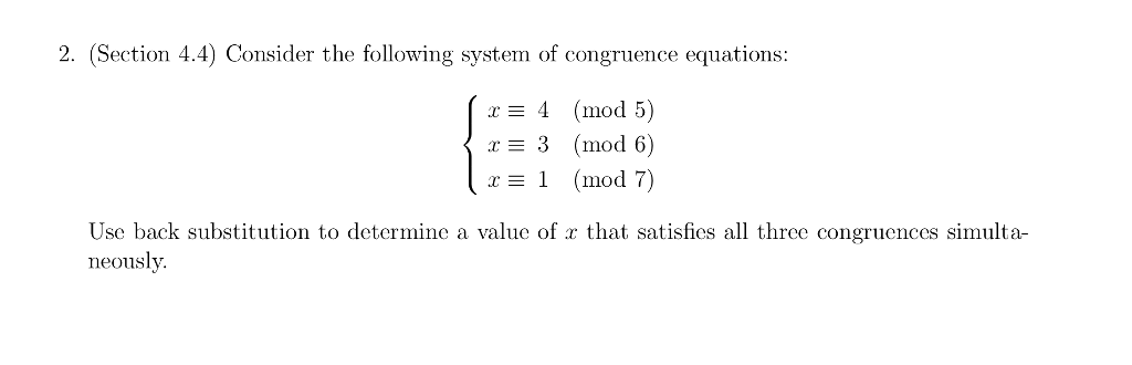 2. (Section 4.4) Consider the following system of congruence equations: E 4 (mod 5) 3 (mod 6) r E 1 (mod 7 Use back substitution to determine a value of r that satisfies all three congruences simulta- neously.