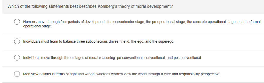 Which of the following statements best describes Kohlbergs theory of moral development? Humans move through four periods of development: the sensorimotor stage, the preoperational stage, the concrete operational stage, and the formal operational stage. Individuals must learn to balance three subconscious drives: the id, the ego, and the superego. Individuals move through three stages of moral reasoning: preconventional, conventional, and postconventional. Men view actions in terms of right and wrong, whereas women view the world through a care and responsibility perspective