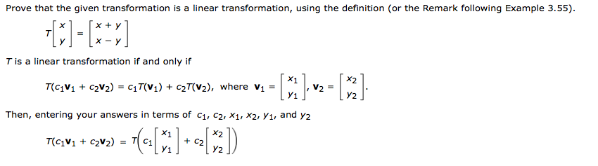Prove that the given transformation is a linear transformation, using the definition (or the Remark following Example 3.55) x-y T is a linear transformation if and only if X1 Y1 Y2 Then, entering your answers in terms of ci, c2. X1, x2. Yi, and y2 X1 + C2 y1 Y2