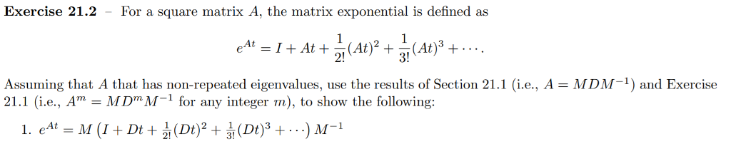 Exercise 21.2 - For a square matrix A, the matrix exponential is defined as 21 3! Assuming that A that has non-repeated eigenvalues, use the results of Section 21.1 (i.e., A MDM1) and Exercise 21.1 (i.e., AmMDmM-1 for any integer m), to show the following: