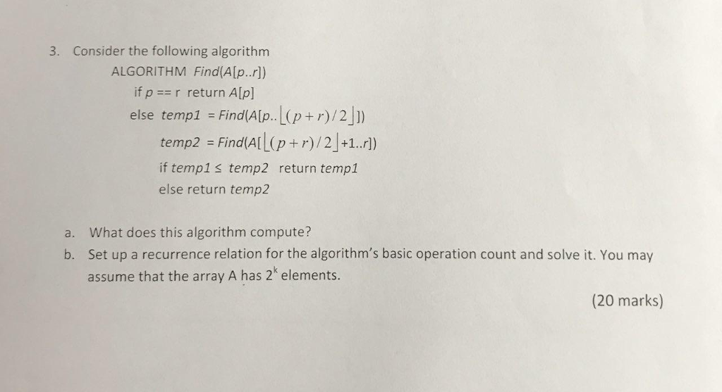 3. Consider the following algorithm ALGORITHM FindA[p.r) if p ==r return A[p] else templ = Find(Aſp.L(P+r)/2] temp2 = FindAllpr) /2 |+1.r) if temple temp2 return temp1 else return temp2 a. What does this algorithm compute? b. Set up a recurrence relation for the algorithms basic operation count and solve it. You may assume that the array A has 2elements. (20 marks)