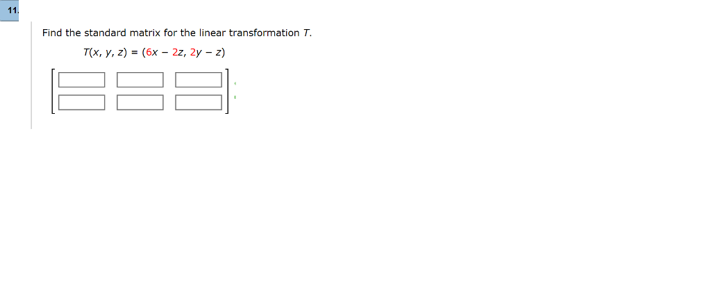 Find the standard matrix for the linear transformation T T(x, y, z) = (6x-22, 2y-z)