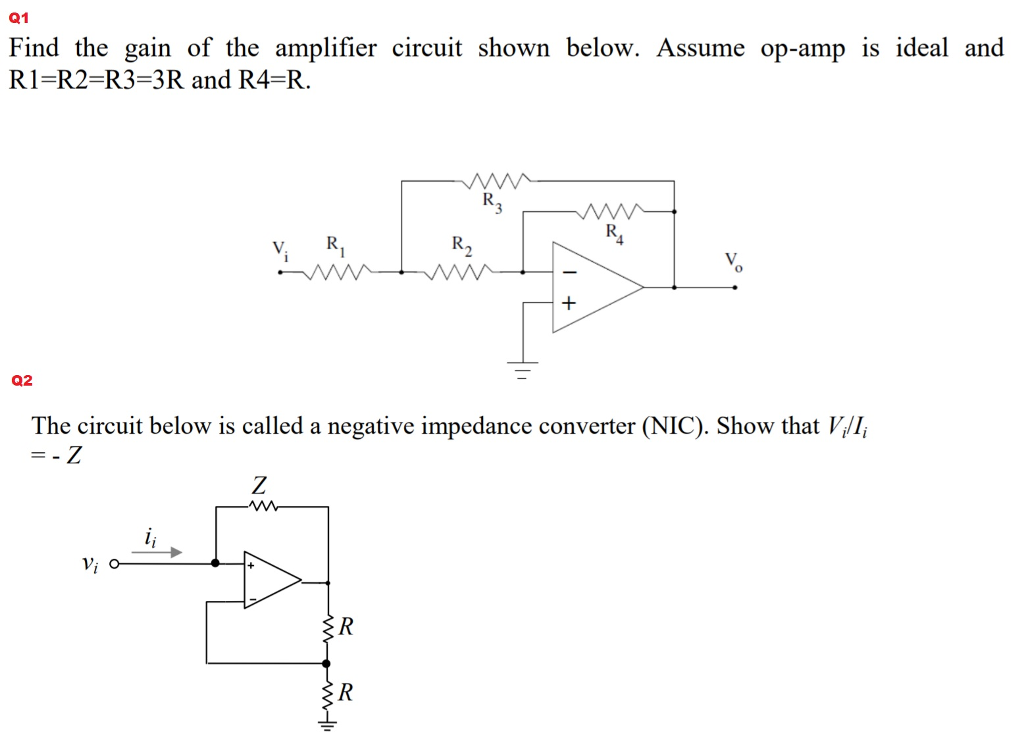Q1 Find the gain of the amplifier circuit shown below. Assume op-amp is ideal and R1-R2 R3-3R and R4-R. V. R Q2 The circuit below is called a negative impedance converter (NIC). Show that VI,