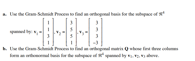 a. Use the Gram-Schmidt Process to find an orthogonal basis for the subspace of R4 spanned by: v,- 3 b. Use the Gram-Schmidt Process to find an orthogonal matrix Q whose first three columns 4 form an orthonormal basis for the subspace of 9 spanned by vi. v2. v3 above.