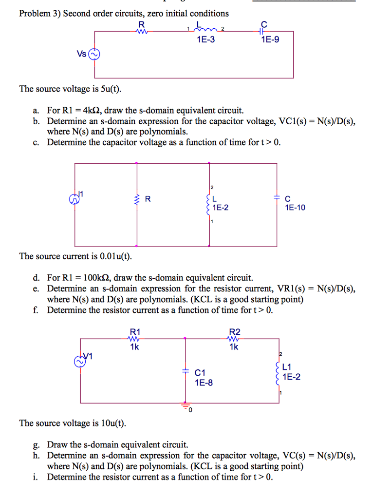 Problem 3) Second order circuits, zero initial conditions 1E-3 1E-9 Vs The source voltage is 5u(t) For R1- 4k2, draw the s-domain equivalent circuit. Determine an s-domain expression for the capacitor voltage, VCI (s) = N(s)/D(s), where N(s) and D(s) are polynomials. Determine the capacitor voltage as a function of time for t > 0. a. b. c. 1E-2 1E-10 The source current is 0.0lu(t) d. For RI = 100kQ, draw the s-domain equivalent circuit. Determine an s-domain expression for the resistor current, VRI (s) = N(s)/D(s) where N(s) and D(s) are polynomials. (KCL is a good starting point) Determine the resistor current as a function of time fort>0 e. f. R1 R2 1k 1k C1 1E-8 L1 1E-2 The source voltage is 10u(t) Draw the s-domain equivalent circuit. Determine an s-domain expression for the capacitor voltage, VC(s) = N(s)/D(s), where N(s) and D(s) are polynomials. (KCL is a good starting point) Determine the resistor current as a function of time for t>0. g. h. i.