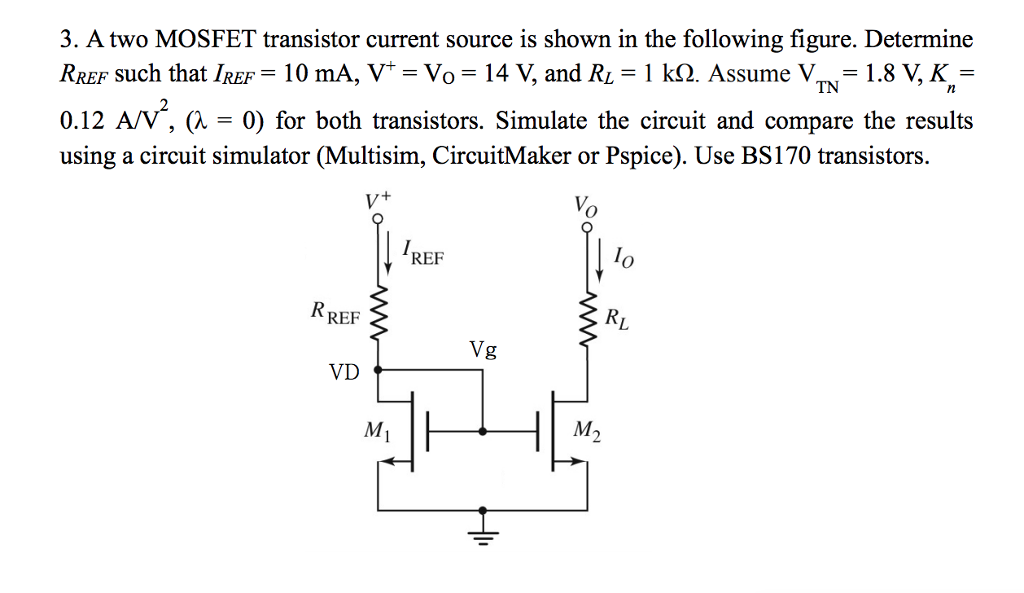 TN 3. A two MOSFET transistor current source is shown in the following figure. Determine Rrer such that IREF = 10 mA, V* = Vo = 14 V, and RL = 1 kg. Assume V = 1.8 V, K = 0.12 A/V, (1 = 0) for both transistors. Simulate the circuit and compare the results using a circuit simulator (Multisim, CircuitMaker or Pspice). Use BS170 transistors. RREF *W- RI Vg VD M,
