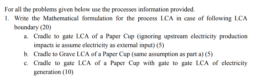 For all the problems given below use the processes information provided. 1. Write the Mathematical formulation for the process LCA in case of following LCA boundary (20) a. Cradle to gate LCA of a Paper Cup (ignoring upstream electricity production impacts ie assume electricity as external input) (5) b. Cradle to Grave LCA of a Paper Cup (same assumption as part a) (5) c. Cradle to gate LCA of a Paper Cup with gate to gate LCA of electricity generation (10)