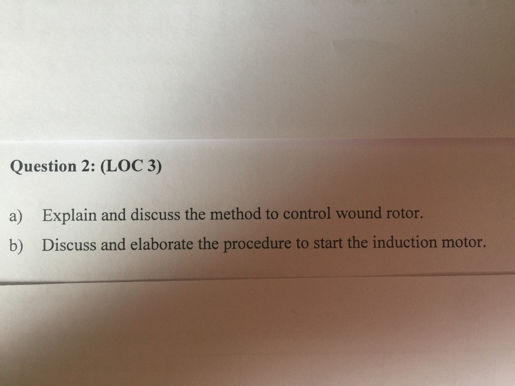 Question 2: (LOC 3) a) b) Explain and discuss the method to control wound rotor. Discuss and elaborate the procedure to start the induction motor.