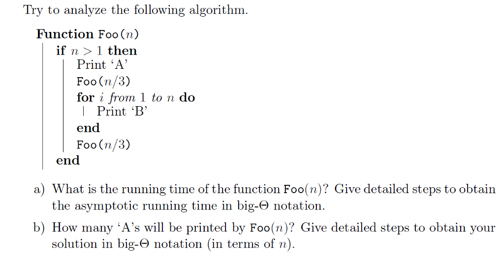 Try to analyze the following algorithnm Function Foo (n) if n 〉 1 then Print A Foo (n/3) for i from 1 to n do | Print B end Foo(n/3) en a) What is the running time of the function Foo(n)? Give detailed steps to obtain the asymptotic running time in big-O notation b) How many As will be printed by Foo(n)? Give detailed steps to obtain your solution in big-O notation (in terms of n)