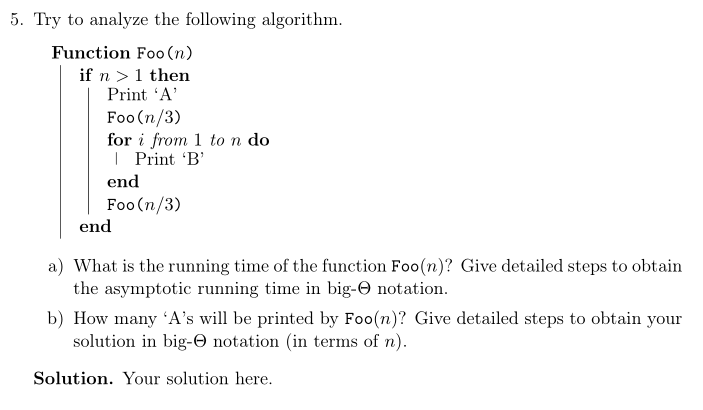 5. Try to analyze the following algorithm. Function Foo(n) if n > 1 then Print A Foo(n/3) for i from 1 to n do IPrint B end Foo(n/3) end a) What is the running time of the function Foo(n)? Give detailed steps to obtain the asymptotic running time in big-Θ notation. b) How many As will be printed by Foo(n)? Give detailed steps to obtain your solution in big-O notation (in terms of n). Solution. Your solution here
