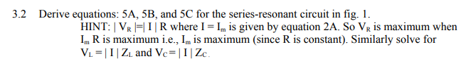 3.2 Derive equations: 5A, 5B, and 5C for the series-resonant circuit in fig. 1 HINT: I VR 1-1 I l R where I = lm is given by equation 2A. So VR is maximum when Im R is maximum i.e., Im is maximum (since R is constant). Similarly solve for