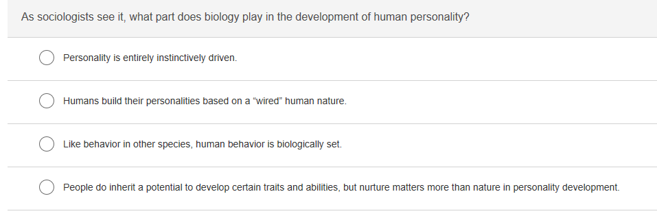 As sociologists see it, what part does biology play in the development of human personality? Personality is entirely instinctively driven. Humans build their personalities based on a wired human nature Like behavior in other species, human behavior is biologically set. People do inherit a potential to develop certain traits and abilities, but nurture matters more than nature in personality development.