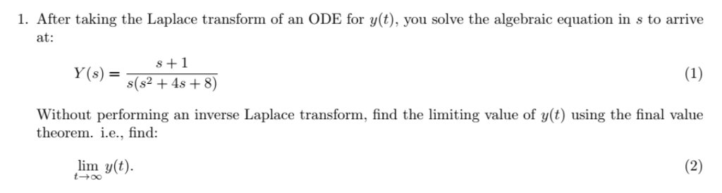 1. After taking the Laplace transform of an ODE for y(t), you solve the algebraic equation in s to arrive at: s +1 y(s) = s(s2+4s+8) Without performing an inverse Laplace transform, find the limiting value of y(t) using the final value theorem. i.e., find: lim y(t)