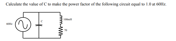 Calculate the value of C to make the power factor of the following circuit equal to 1.0 at 60Hz. 100mH 60Hz 70