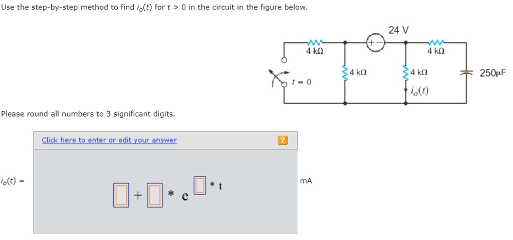 Use the step-by-step method to find io(t) for t>0 in the circuit in the figure below 24 V 4 k2 25011F t-0 10(t) Please round allnumbers to 3 significant digits. Click here to enter or edit your answer 0(t) = mA