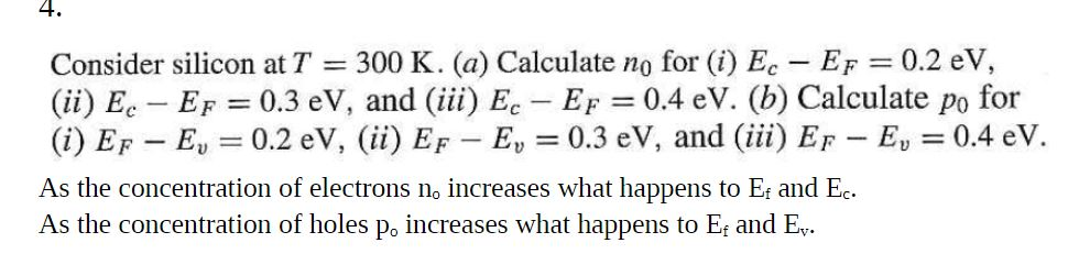 4. Consider silicon at T = 300 K. (a) Calculate no for (i) Ec-EF = 0.2 eV, (ii) Ee-Ep = 0.3 eV, and (iii) Ec-EF-0.4 eV. (b) Calculate po for (i) EF-E,-0.2 eV, (ii) EF-E,一0.3 eV, and (iii) EF-E, 0.4 eV. As the concentration of electrons no increases what happens to Ef and Ec As the concentration of holes po increases what happens to Er and E.