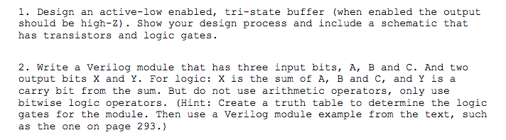 1. Design an active-low enabled, tri-state buffer (when enabled the output should be high-2). Show your design process and include a schematic that has transistors and logic gates. 2. Write a Verilog module that has three input bits, A, B and C. And two output bits X and Y. For logic: X is the sum of A, B and C, and Y is a carry bit from the sum. But do not use arithmetic operators, only use bitwise logic operators. (Hint: Create a truth table to determine the logic gates for the module. Then use a Verilog module example from the text, such as the one on page 293.)