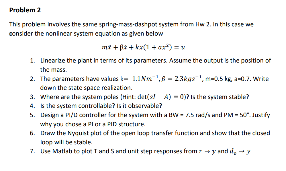 Problem 2 This problem involves the same spring-mass-dashpot system from Hw 2. In this case we consider the nonlinear system equation as given below Linearize the plant in terms of its parameters. Assume the output is the position of the mass. The parameters have values k= down the state space realization. where are the system poles (Hint: det(s-A) 0)? Is the system stable? Is the system controllable? Is it observable? Design a PVD controller for the system with a Bw = 7.5 rad/s and PM = 50%. Justify why you chose a Pl or a PID structure. Draw the Nyquist plot of the open loop transfer function and show that the closed loop will be stable. Use Matlab to plot T and S and unit step responses from r → y and do 1. 2. 1.1 Nm -1, β = 2.3kgs-1, m=0.5 kg, a:07. write 3, 4. 5, 6. 7.
