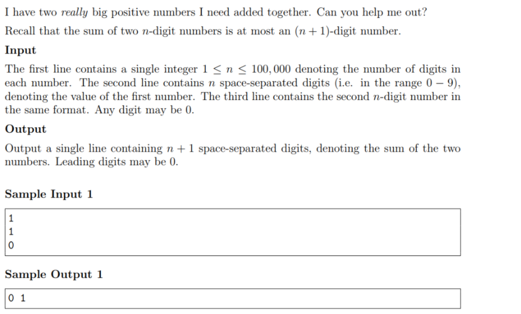 I have two really big positive numbers I need added together. Can you help me out? Recall that the sum of two n-digit numbers is at most an (n+1)-digit number Input first line contains a single integer 1 n 100,000 denoting the number of digits in each number. The second line contains n space-separated digits (i.e. in the range 0 - 9), denoting the value of the first number. The third line contains the second n-digit number in The the same format. Any digit may be 0. Output Output a single line containing n 1 space-separated digits, denoting the sum of the two numbers. Leading digits may be 0. Sample Input 1 Sample Output 1 0 1