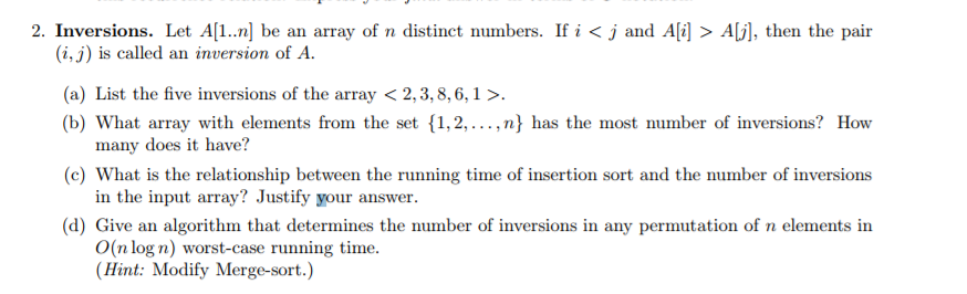 2. Inversions. Let A[I...] be an array of n distinct numbers. If i < j and Ali] > AU], then the pair (i,j) is called an inversion of A (a) List the five inversions of the array < 2,3,8,6,1> (b) What array with elements from the set {1,2,...,n} has the most number of inversions? How many does it have? in the input array? Justify your answer. O(n log n) worst-case running time (c) What is the relationship between the running time of insertion sort and the number of inversions d) Give an algorithm that determines the number of inversions in any permutation of n elements in (Hint: Modify Merge-sort.)