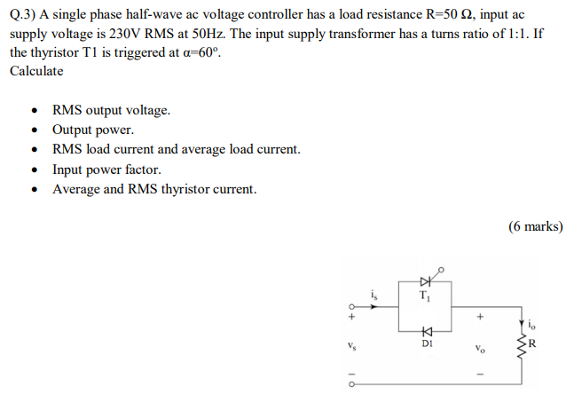 Q.3) A single phase half-wave ac voltage controller has a load resistance R-50 2, input ac supply voltage is 230V RMS at 50Hz. The input supply transformer has a turns ratio of 1:1. If the thyristor T1 is triggered at a-60. Calculate RMS output voltage. Output power. RMS load current and average load current Input power factor. Average and RMS thyristor current. 0 (6 marks) ki D1