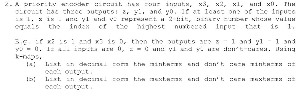 2. A priority encoder circuit has four inputs, x3, x2, xl, and x0. The circuit has three outputs: z, yl, and yo. If at least one of the inputs is 1, z is 1 and yl and y0 represent a 2-bit, binary number whose value equals th ndex of the highest numbered input that is 1. E.g. if x2 is 1 and x3 is 0, then the outputs are z = 1 and yl 1 and yo = 0. If all inputs are 0, z = 0 and y1 and yo are dont-cares. Using (a) List in decimal form the minterms and dont care minterms of (b) List in decimal form the maxterms and dont care maxterms of k-maps each output. each output