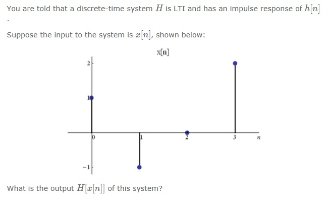 You are told that a discrete-time system H is LTI