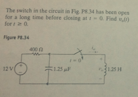 The switch in the circuit in Fig P8.34 has been op